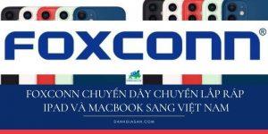 Foxconn chuyển dây chuyền lắp ráp iPad và MacBook sang Việt Nam