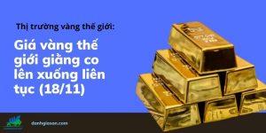 Giá vàng thế giới giằng co lên xuống liên tục 18-11
