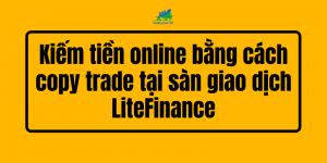 Kiếm tiền online bằng cách copy trade tại sàn giao dịch LiteFinance